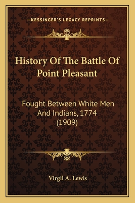 History of the Battle of Point Pleasant: Fought Between White Men and Indians, 1774 (1909) - Lewis, Virgil A