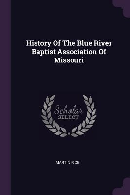 History of the Blue River Baptist Association of Missouri - Rice, Martin