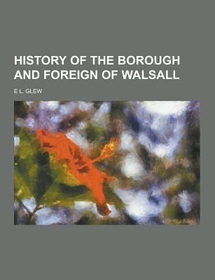 History of the Borough and Foreign of Walsall - Glew, E L