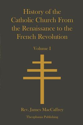 History of the Catholic Church from the Renaissance to the French Revolution - MacCaffrey, Rev James