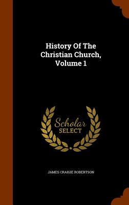 History of the Christian Church, Volume 1 - Robertson, James Craigie