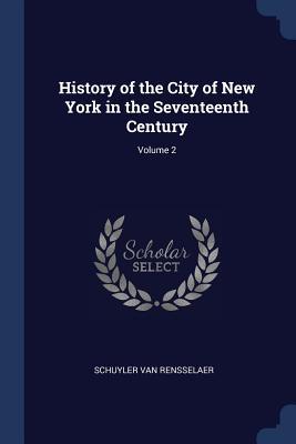 History of the City of New York in the Seventeenth Century; Volume 2 - Van Rensselaer, Schuyler