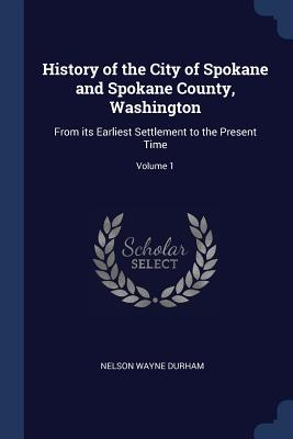History of the City of Spokane and Spokane County, Washington: From Its Earliest Settlement to the Present Time; Volume 1 - Durham, Nelson Wayne