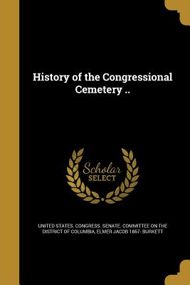 History of the Congressional Cemetery .. - United States Congress Senate Committ (Creator), and Burkett, Elmer Jacob 1867-