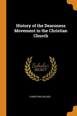 History of the Deaconess Movement in the Christian Church - Golder, Christian