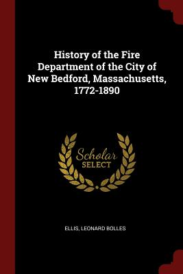 History of the Fire Department of the City of New Bedford, Massachusetts, 1772-1890 - Ellis, Leonard Bolles