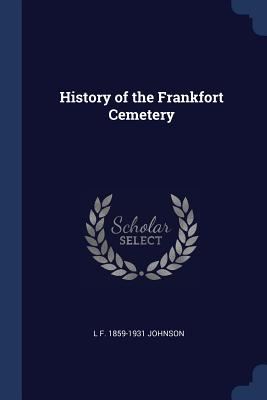 History of the Frankfort Cemetery - Johnson, L F 1859-1931