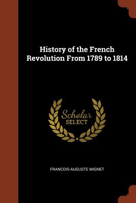 History of the French Revolution from 1789 to 1814 - Mignet, Francois-Auguste