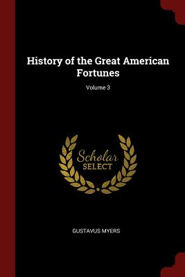 History of the Great American Fortunes; Volume 3 - Myers, Gustavus