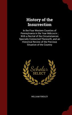 History of the Insurrection: In the Four Western Counties of Pennsylvania in the Year MDCCXCIV; With a Recital of the Circumstances Specially Connected Therewith, and an Historical Review of the Previous Situation of the Country - Findley, William