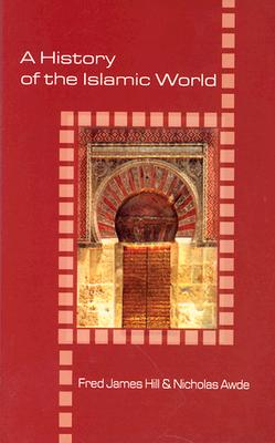 History of the Islamic World - Hill, Fred James, and Awde, Nicholas