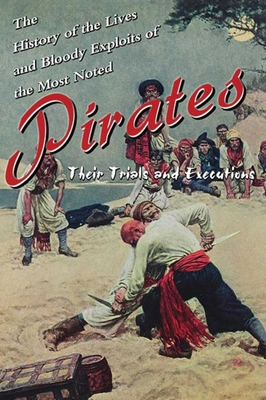 History of the Lives and Bloody Exploits of the Most Noted Pirates: Their Trials and Executions - Skyhorse Publishing (Creator)