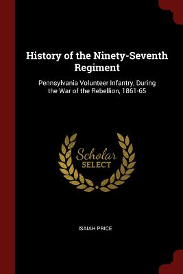 History of the Ninety-Seventh Regiment: Pennsylvania Volunteer Infantry, During the War of the Rebellion, 1861-65 - Price, Isaiah