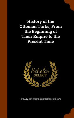 History of the Ottoman Turks, from the Beginning of Their Empire to the Present Time - Creasy, Edward Shepherd