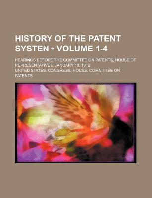 History of the Patent Systen (Volume 1-4); Hearings Before the Committee on Patents, House of Representatives. January 10, 1912 - Patents, United States Congress