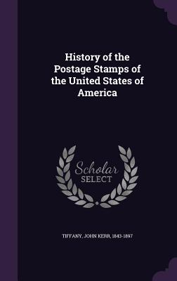 History of the Postage Stamps of the United States of America - Tiffany, John Kerr 1843-1897 (Creator)
