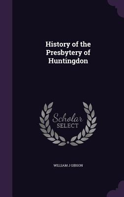 History of the Presbytery of Huntingdon - Gibson, William J