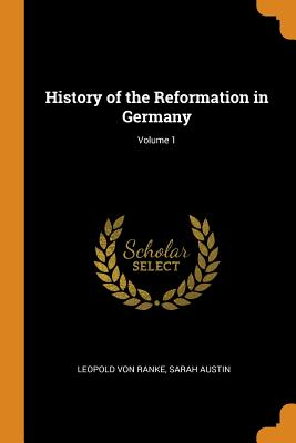 History of the Reformation in Germany; Volume 1 - Ranke, Leopold Von, and Austin, Sarah