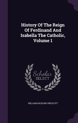 History of the Reign of Ferdinand and Isabella the Catholic, Volume 1 - Prescott, William Hickling