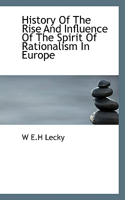 History of the Rise and Influence of the Spirit of Rationalism in Europe - Lecky, W E H