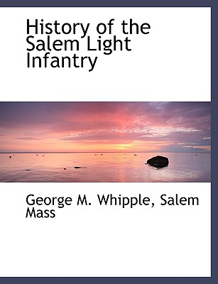 History of the Salem Light Infantry - Whipple, George M, and Salem Mass, Mass (Creator)