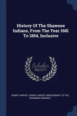 History of the Shawnee Indians, from the Year 1681 to 1854, Inclusive - Harvey, Henry, and Henry Harvey (Missionary to the Shawnee (Creator)