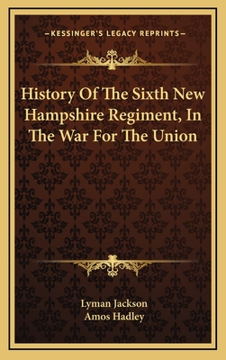 History of the Sixth New Hampshire Regiment, in the War for the Union - Jackson, Lyman, and Hadley, Amos (Editor)