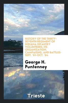 History of the Thirty-Seventh Regiment of Indiana Infantry Volunteers; Its Organization, Campaigns, and Battles-Sept. '61-Oct. '64 - Puntenney, George H