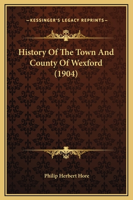 History of the Town and County of Wexford (1904) - Hore, Philip Herbert (Editor)