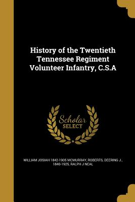 History of the Twentieth Tennessee Regiment Volunteer Infantry, C.S.a - McMurray, William Josiah 1842-1905, and Roberts, Deering J 1840-1925 (Creator), and Neal, Ralph J