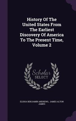History of the United States from the Earliest Discovery of America to the Present Time, Volume 2 - Andrews, Elisha Benjamin, and James Alton James (Creator)