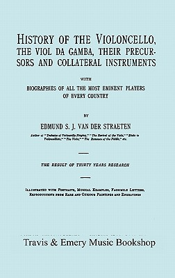 History of the Violoncello, the Viol Da Gamba, Their Precursors and Collateral Instruments, with Biographies of All the Most Eminent Players in Every Country. [Facsimile of the 1915 Edition, Two Volumes in One Book]. - Van Der Straeten, Edmund S J, and Travis & Emery (Notes by)