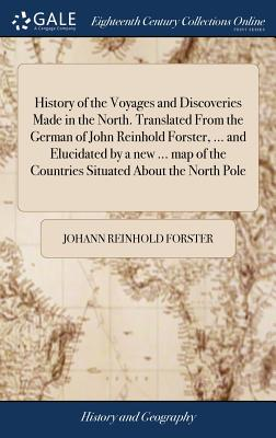 History of the Voyages and Discoveries Made in the North. Translated from the German of John Reinhold Forster, ... and Elucidated by a New ... Map of the Countries Situated about the North Pole - Forster, Johann Reinhold