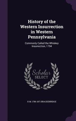History of the Western Insurrection in Western Pennsylvania: Commonly Called the Whiskey Insurrection, 1794 - Brackenridge, H M 1786-1871