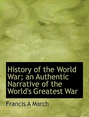 History of the World War; An Authentic Narrative of the World's Greatest War - March, Francis A
