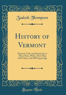 History of Vermont: Natural, Civil, and Statistical, in Three Parts, with a New Map of the State, and 200 Engravings (Classic Reprint) - Thompson, Zadock