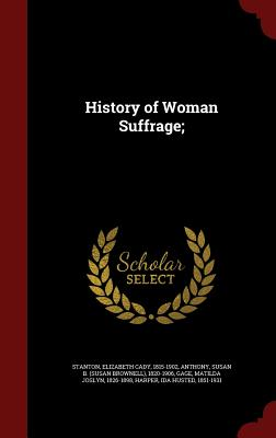 History of Woman Suffrage; - Stanton, Elizabeth Cady, and Anthony, Susan B 1820-1906, and Gage, Matilda Joslyn