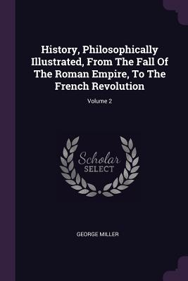 History, Philosophically Illustrated, from the Fall of the Roman Empire, to the French Revolution; Volume 2 - Miller, George
