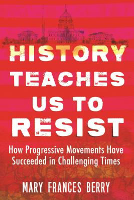 History Teaches Us to Resist: How Progressive Movements Have Succeeded in Challenging Times - Berry, Mary Frances