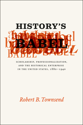 History's Babel: Scholarship, Professionalization, and the Historical Enterprise in the United States, 1880-1940 - Townsend, Robert B.