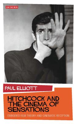 Hitchcock and the Cinema of Sensations: Embodied Film Theory and Cinematic Reception - Elliott, Paul