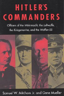 Hitler's Commanders: Officers of the Wehrmacht, the Luftwaffer, the Kriegsmariner, and the Waffen-Ssr - Mitcham, Samuel W, Jr., and Mueller, Gene