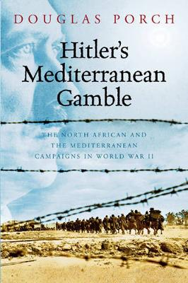 Hitler's Mediterranean Gamble: The North African and the Mediterranean Campaigns in World War II - Porch, Douglas