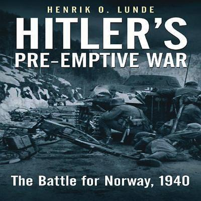 Hitler's Pre-Emptive War: The Battle for Norway, 1940 - Lunde, Henrik