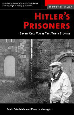 Hitler's Prisoners (M): Seven Cell Mates Tell Their Stories - Friedrich, Erich O, and Vanegas, Renate G, and Friendrich, Erich