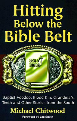 Hitting Below the Bible Belt: Blood Kin, Baptist Voodoo, Grandma's Teeth and Other Stories from the South - Chitwood, Michael, and Smith, Lee (Foreword by)