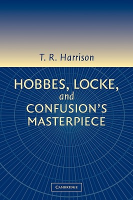 Hobbes, Locke, and Confusion's Masterpiece: An Examination of Seventeenth-Century Political Philosophy - Harrison, Ross