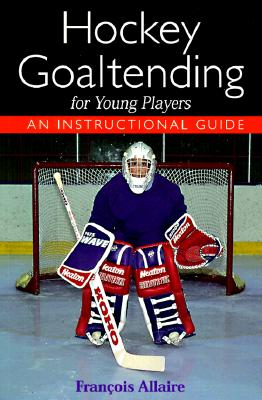Hockey Goaltending for Young Players: An Instructional Guide - Allaire, Francois