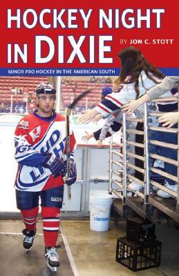 Hockey Night in Dixie: Minor Pro Hockey in the American South - Stott, Jon C