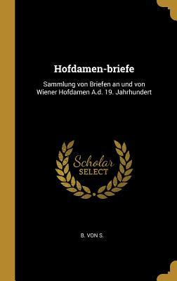 Hofdamen-Briefe: Sammlung Von Briefen an Und Von Wiener Hofdamen A.D. 19. Jahrhundert - S, B Von